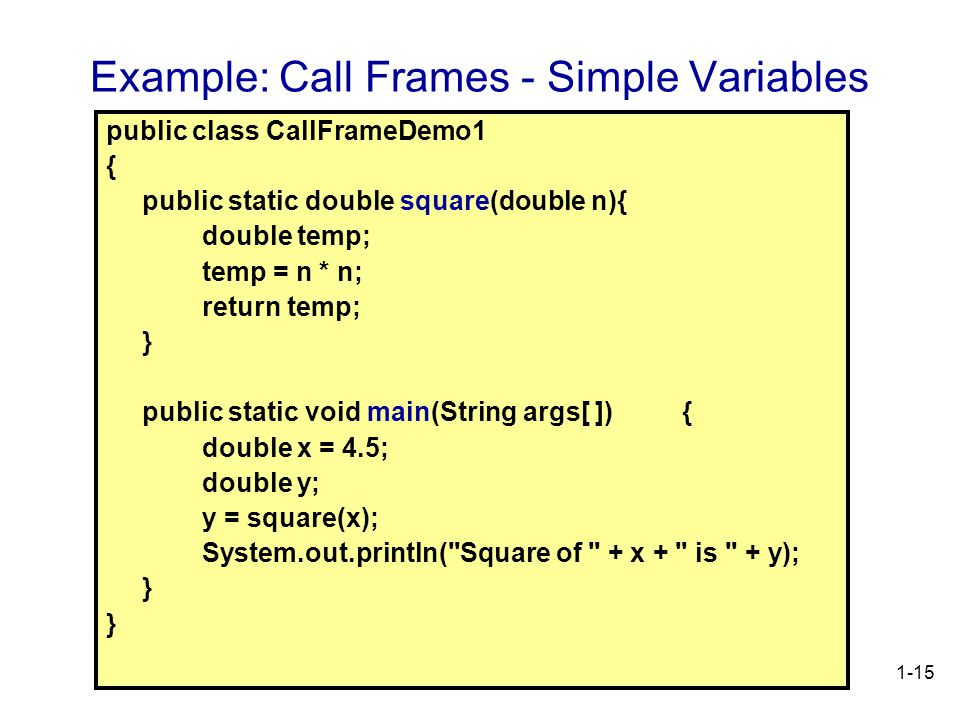 1-15 Example: Call Frames - Simple Variables public class CallFrameDemo1 { public static double square(double n){ double temp; temp = n * n; return temp; } public static void main(String args[ ]) { double x = 4.5; double y; y = square(x); System.out.println( Square of + x + is + y); }