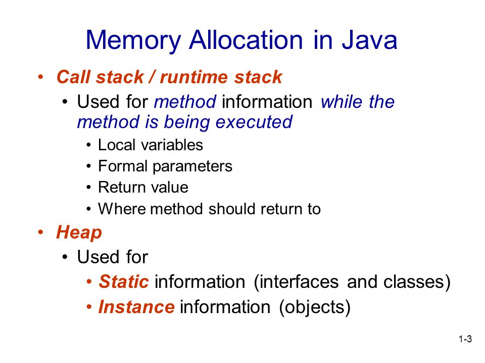 1-3 Call stack / runtime stack Used for method information while the method is being executed Local variables Formal parameters Return value Where method should return to Heap Used for Static information (interfaces and classes) Instance information (objects) Memory Allocation in Java