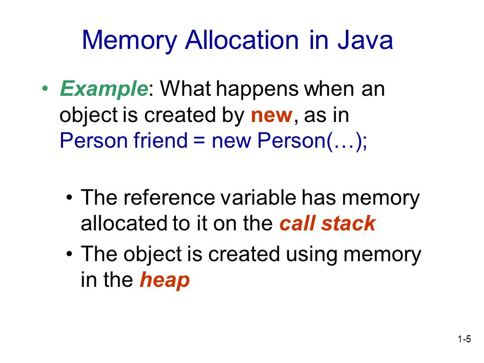 1-5 Example: What happens when an object is created by new, as in Person friend = new Person(…); The reference variable has memory allocated to it on the call stack The object is created using memory in the heap Memory Allocation in Java