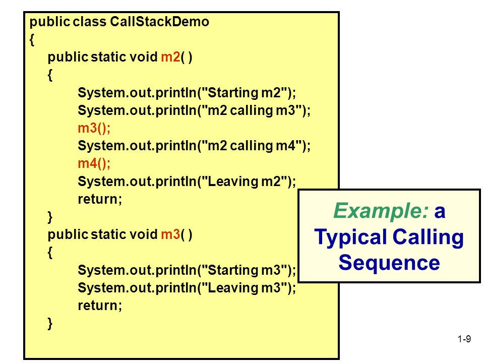 1-9 public class CallStackDemo { public static void m2( ) { System.out.println( Starting m2 ); System.out.println( m2 calling m3 ); m3(); System.out.println( m2 calling m4 ); m4(); System.out.println( Leaving m2 ); return; } public static void m3( ) { System.out.println( Starting m3 ); System.out.println( Leaving m3 ); return; } Example: a Typical Calling Sequence
