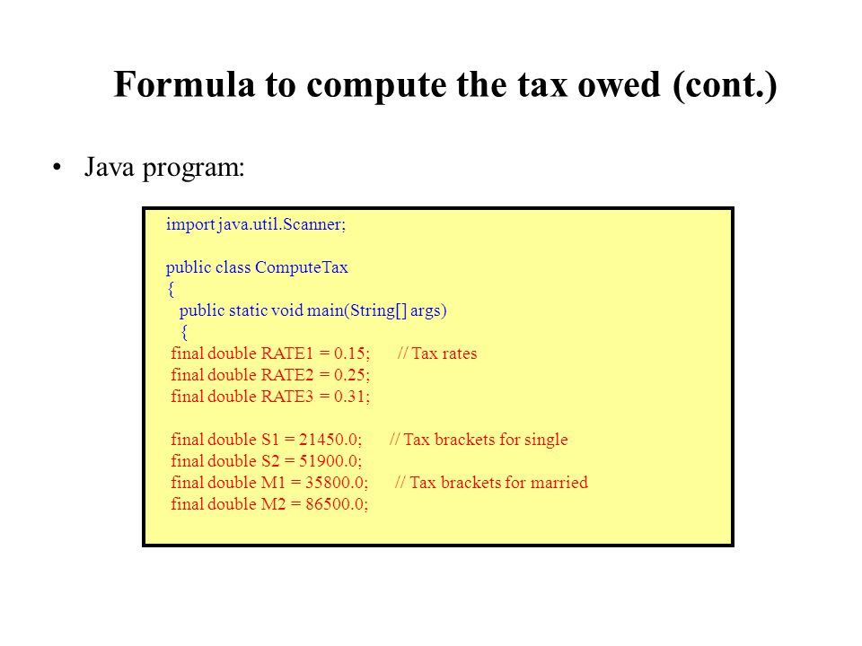 Formula to compute the tax owed (cont.) Java program: import java.util.Scanner; public class ComputeTax { public static void main(String[] args) { final double RATE1 = 0.15; // Tax rates final double RATE2 = 0.25; final double RATE3 = 0.31; final double S1 = 21450.0; // Tax brackets for single final double S2 = 51900.0; final double M1 = 35800.0; // Tax brackets for married final double M2 = 86500.0;