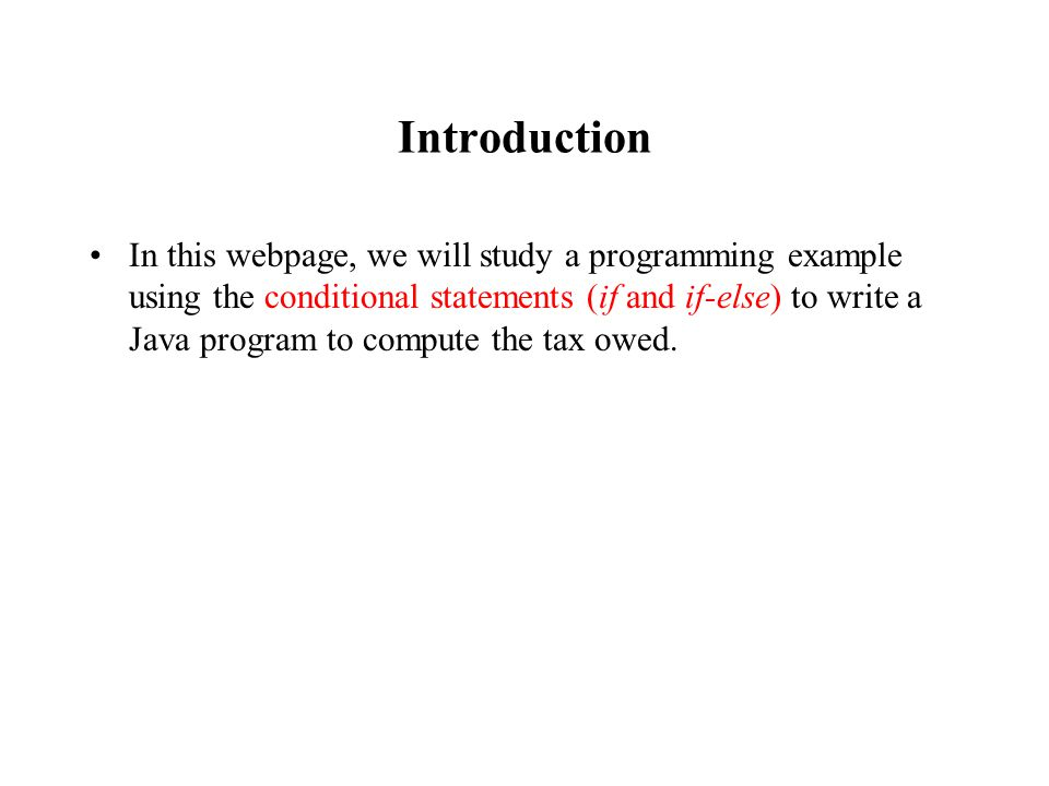 Introduction In this webpage, we will study a programming example using the conditional statements (if and if-else) to write a Java program to compute the tax owed.