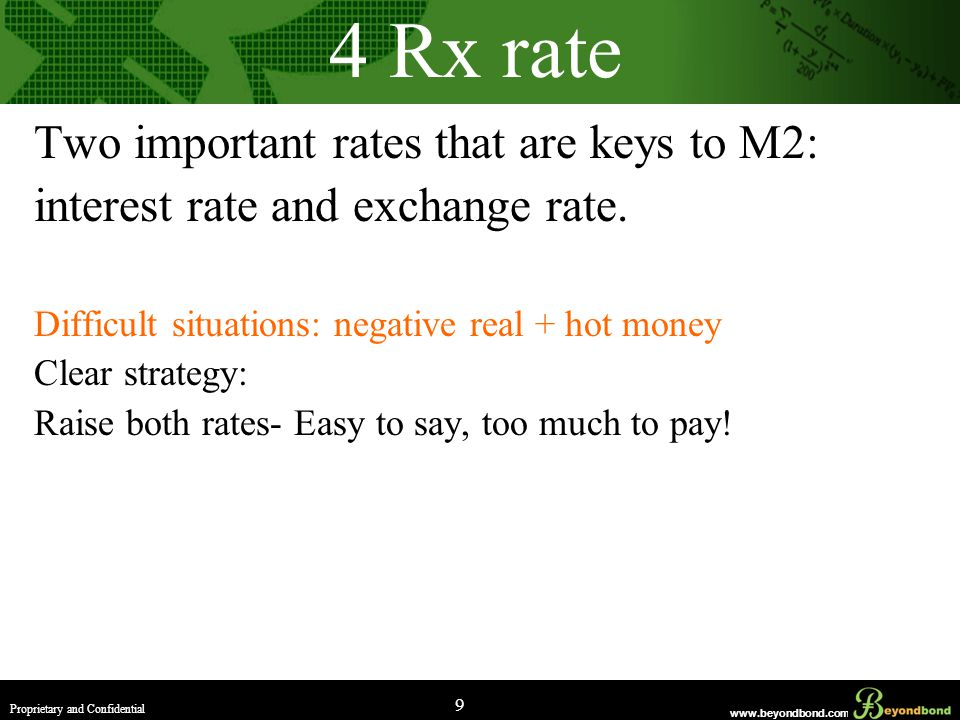www.beyondbond.com Proprietary and Confidential 9 4 Rx rate Two important rates that are keys to M2: interest rate and exchange rate.