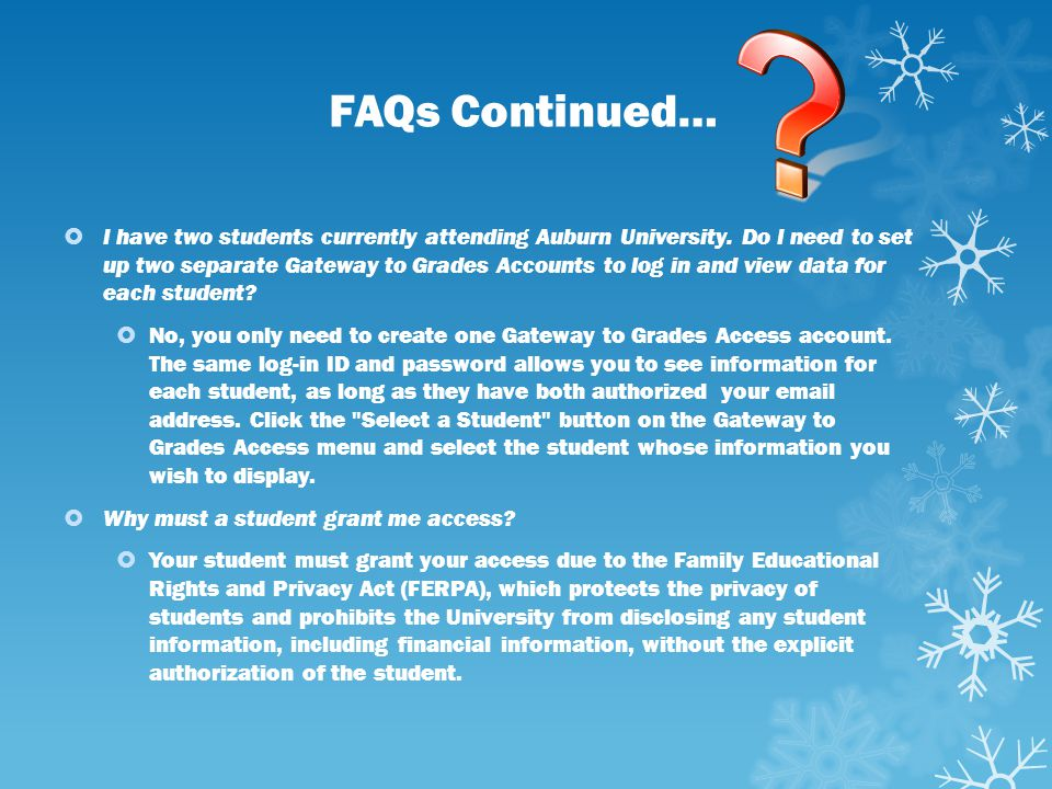 FAQs Continued…  I have two students currently attending Auburn University. Do I need to set up two separate Gateway to Grades Accounts to log in and