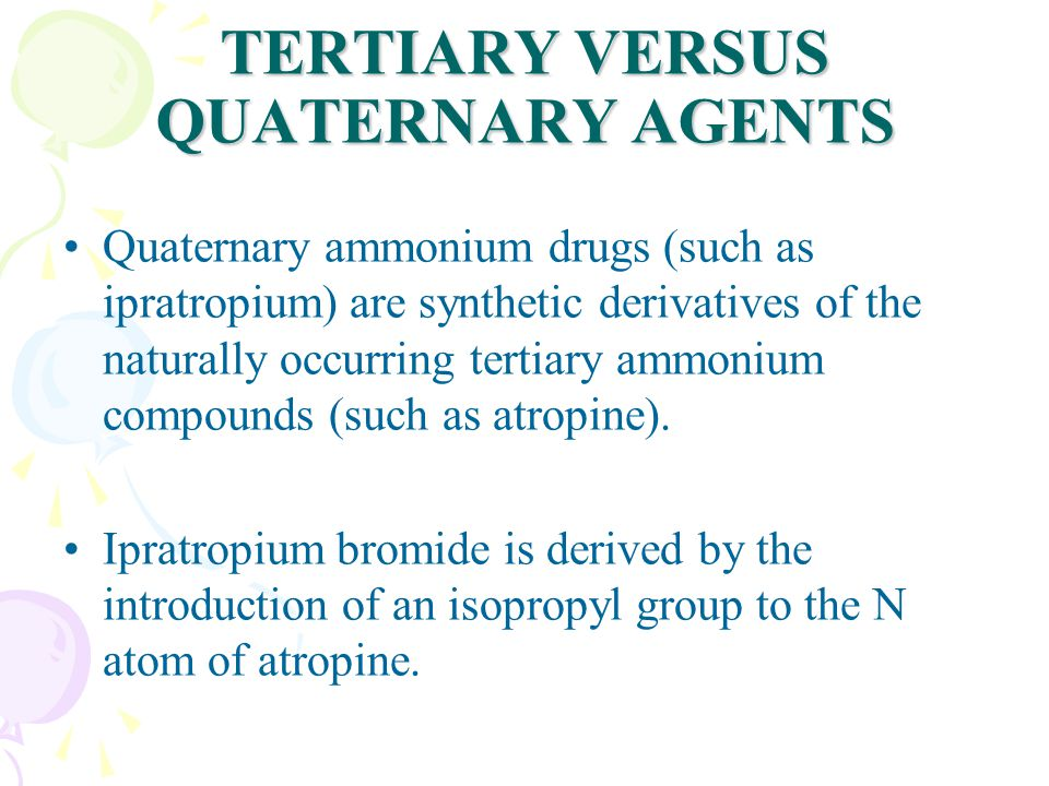 TERTIARY VERSUS QUATERNARY AGENTS Quaternary ammonium drugs (such as ipratropium) are synthetic derivatives of the naturally occurring tertiary ammonium compounds (such as atropine).