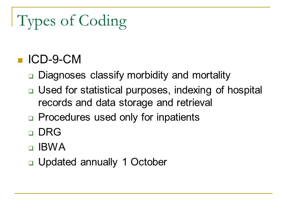 Types of Coding ICD-9-CM  Diagnoses classify morbidity and mortality  Used for statistical purposes, indexing of hospital records and data storage and retrieval  Procedures used only for inpatients  DRG  IBWA  Updated annually 1 October