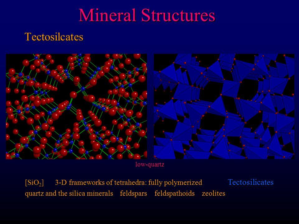 Mineral Structures Tectosilcates [SiO 2 ] 3-D frameworks of tetrahedra: fully polymerized Tectosilicates quartz and the silica minerals feldspars feldspathoids zeolites low-quartz