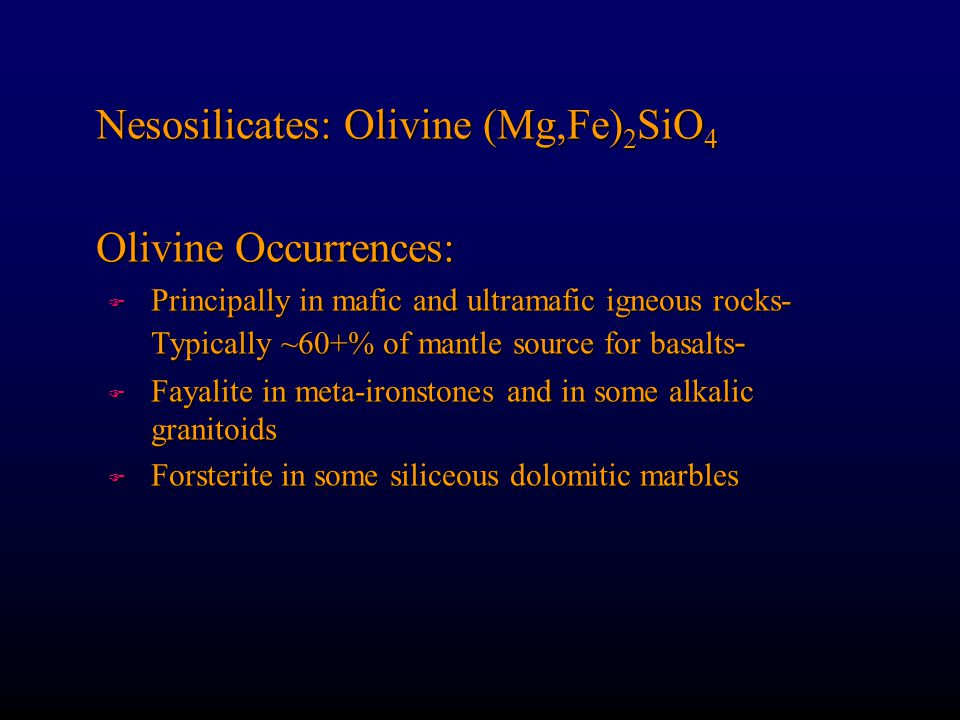 Nesosilicates: Olivine (Mg,Fe) 2 SiO 4 Olivine Occurrences: F Principally in mafic and ultramafic igneous rocks- Typically ~60+% of mantle source for basalts - F Fayalite in meta-ironstones and in some alkalic granitoids F Forsterite in some siliceous dolomitic marbles