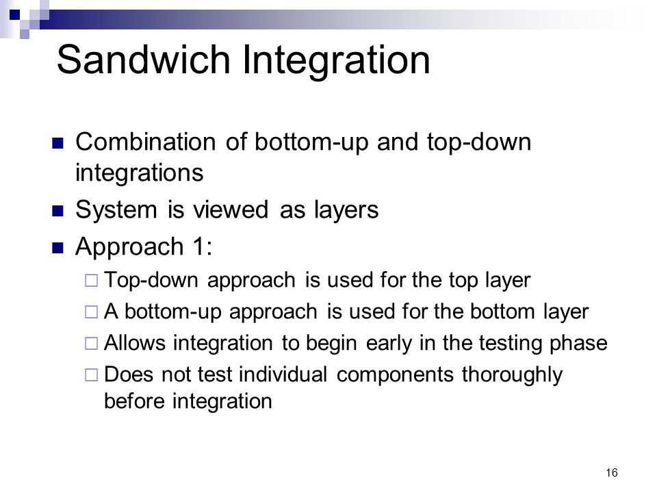 Sandwich Integration Combination of bottom-up and top-down integrations System is viewed as layers Approach 1:  Top-down approach is used for the top layer  A bottom-up approach is used for the bottom layer  Allows integration to begin early in the testing phase  Does not test individual components thoroughly before integration 16