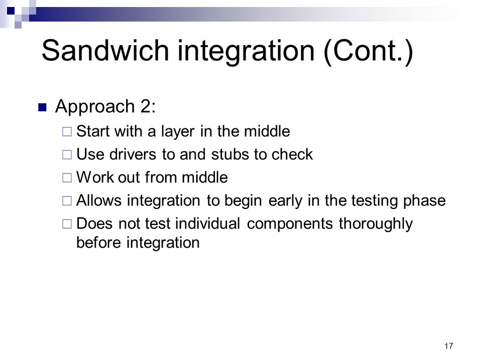 Sandwich integration (Cont.) Approach 2:  Start with a layer in the middle  Use drivers to and stubs to check  Work out from middle  Allows integration to begin early in the testing phase  Does not test individual components thoroughly before integration 17