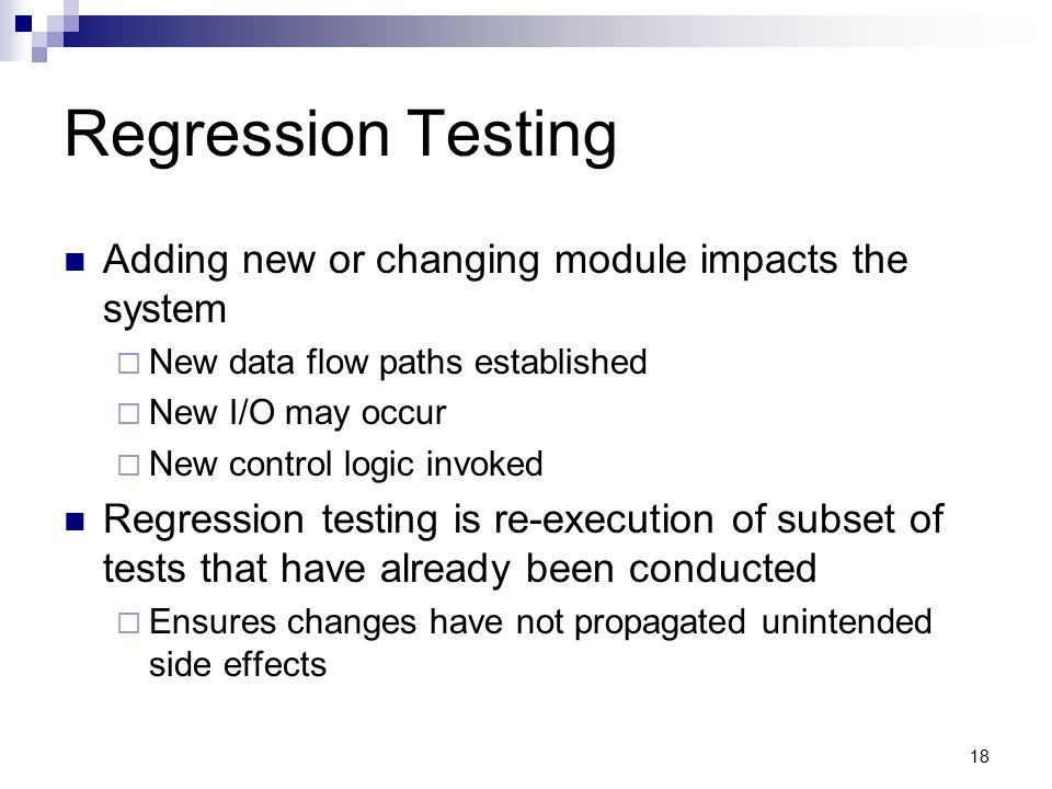 Regression Testing Adding new or changing module impacts the system  New data flow paths established  New I/O may occur  New control logic invoked Regression testing is re-execution of subset of tests that have already been conducted  Ensures changes have not propagated unintended side effects 18
