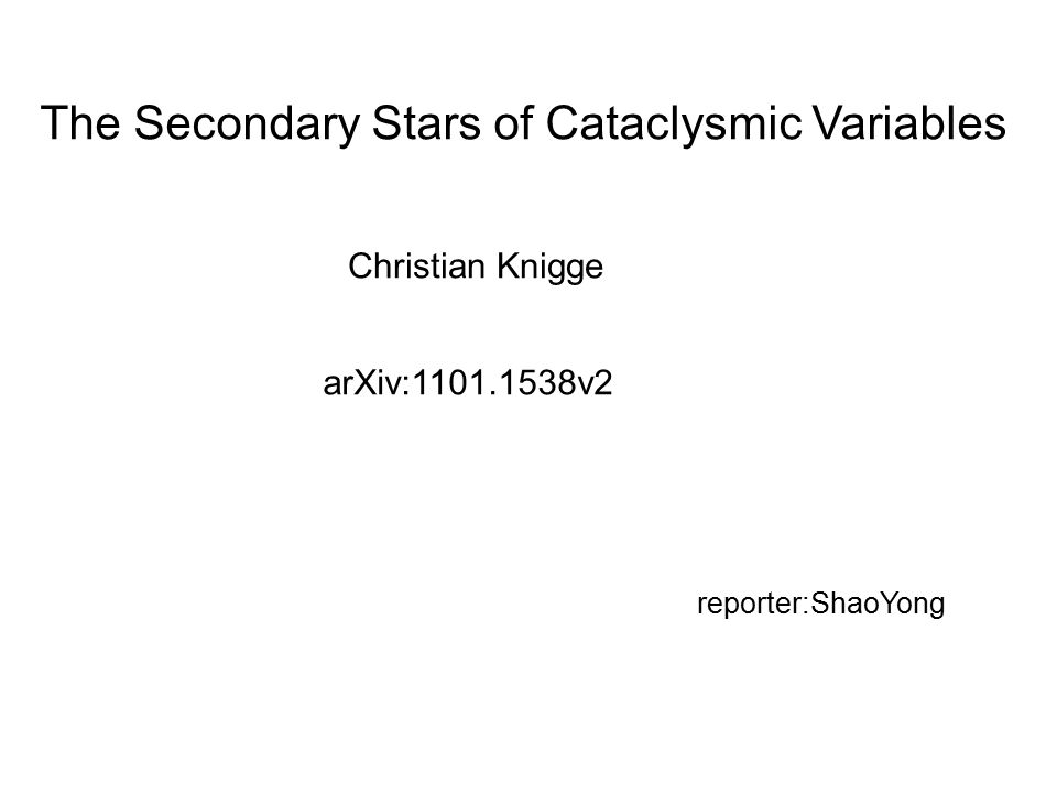 The Secondary Stars of Cataclysmic Variables Christian Knigge arXiv:1101.1538v2 reporter:ShaoYong