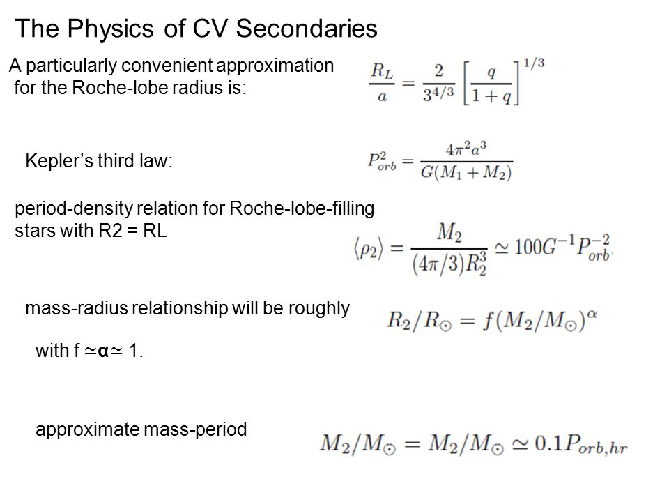 The Physics of CV Secondaries A particularly convenient approximation for the Roche-lobe radius is: Kepler's third law: period-density relation for Roche-lobe-filling stars with R2 = RL mass-radius relationship will be roughly with f ≃ α ≃ 1.