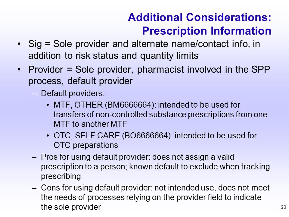 Additional Considerations: Prescription Information Sig = Sole provider and alternate name/contact info, in addition to risk status and quantity limits Provider = Sole provider, pharmacist involved in the SPP process, default provider –Default providers: MTF, OTHER (BM6666664): intended to be used for transfers of non-controlled substance prescriptions from one MTF to another MTF OTC, SELF CARE (BO6666664): intended to be used for OTC preparations –Pros for using default provider: does not assign a valid prescription to a person; known default to exclude when tracking prescribing –Cons for using default provider: not intended use, does not meet the needs of processes relying on the provider field to indicate the sole provider 23