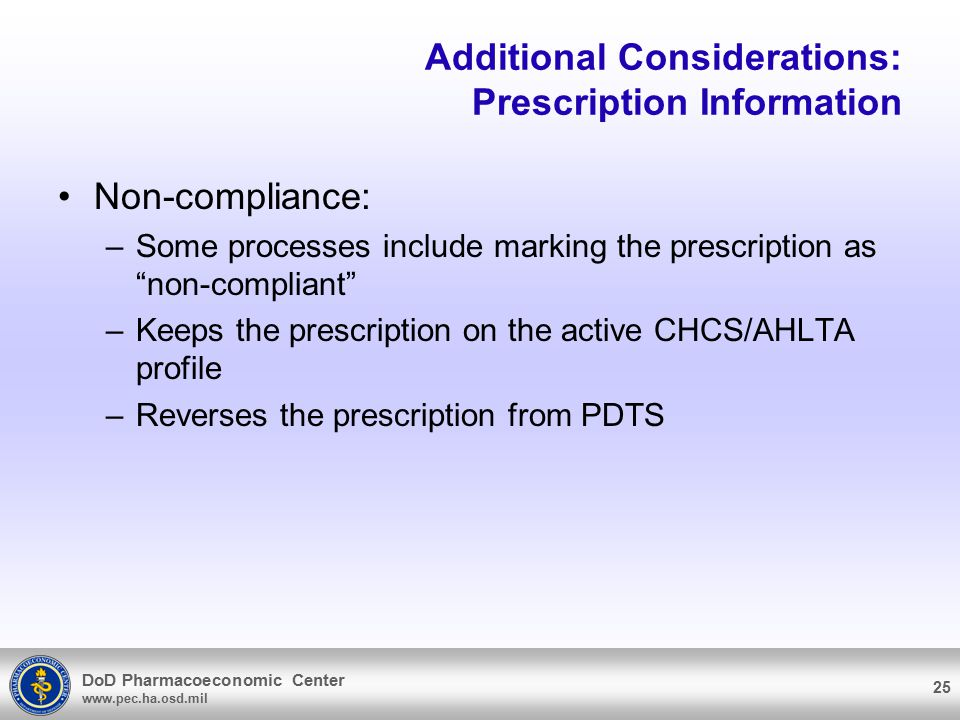 DoD Pharmacoeconomic Center www.pec.ha.osd.mil Additional Considerations: Prescription Information Non-compliance: –Some processes include marking the prescription as non-compliant –Keeps the prescription on the active CHCS/AHLTA profile –Reverses the prescription from PDTS 25