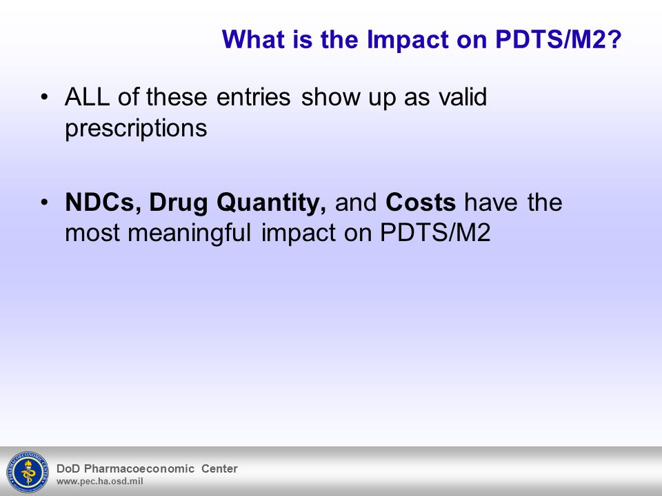 DoD Pharmacoeconomic Center www.pec.ha.osd.mil What is the Impact on PDTS/M2.
