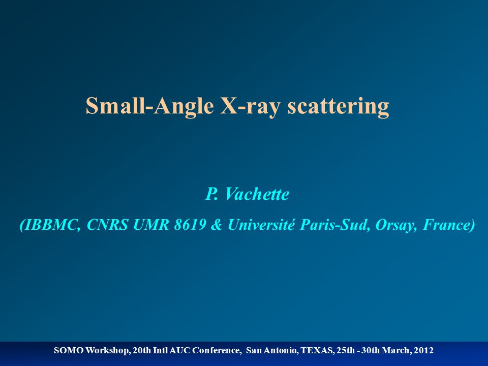 SOMO Workshop, 20th Intl AUC Conference, San Antonio, TEXAS, 25th - 30th March, 2012 Small-Angle X-ray scattering P.