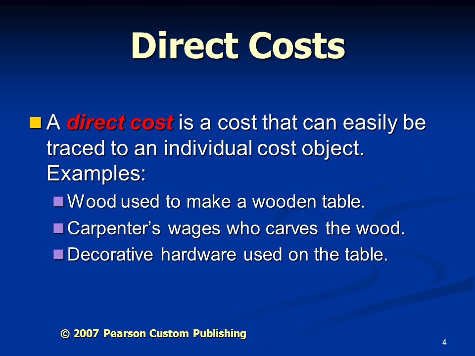 4 Direct Costs A direct cost is a cost that can easily be traced to an individual cost object.