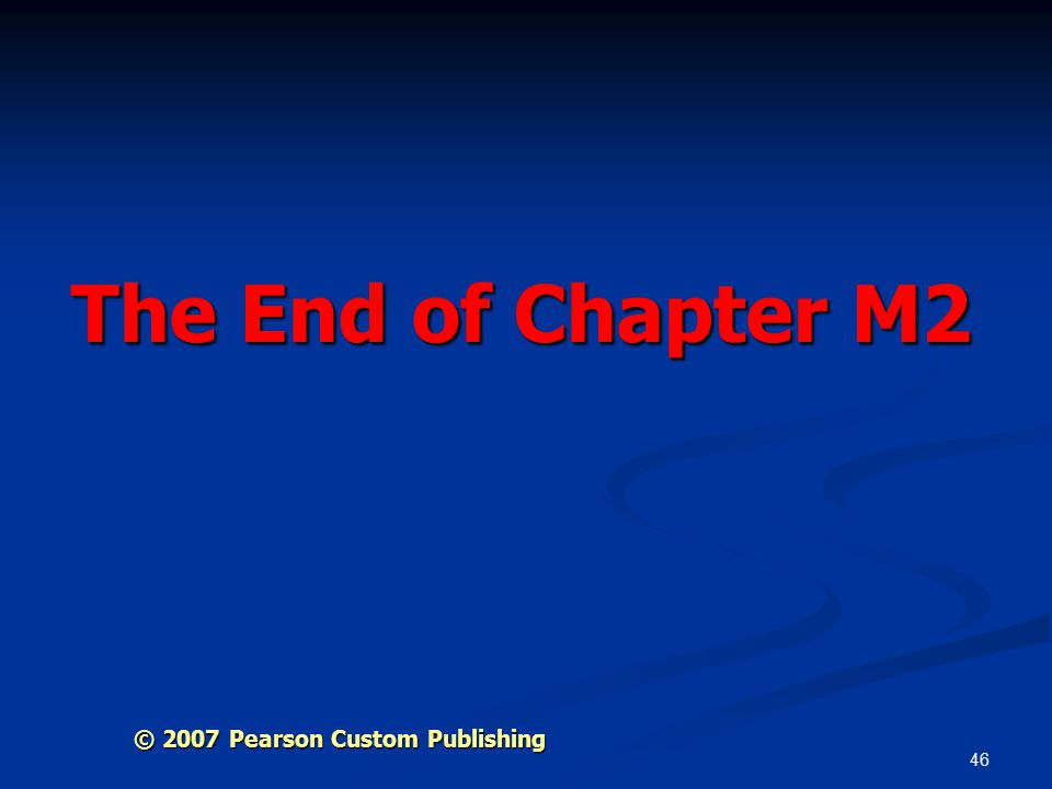 46 The End of Chapter M2 © 2007 Pearson Custom Publishing