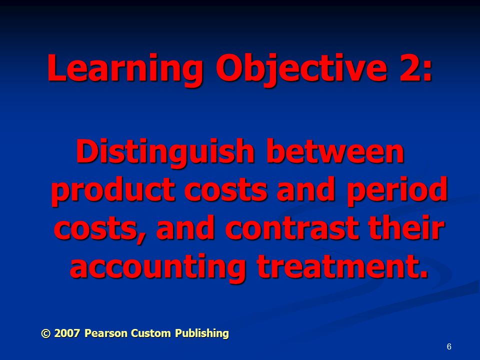 6 Learning Objective 2: Distinguish between product costs and period costs, and contrast their accounting treatment.