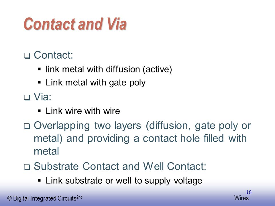 EE141 © Digital Integrated Circuits 2nd Wires 18 Contact and Via  Contact:  link metal with diffusion (active)  Link metal with gate poly  Via:  Link wire with wire  Overlapping two layers (diffusion, gate poly or metal) and providing a contact hole filled with metal  Substrate Contact and Well Contact:  Link substrate or well to supply voltage