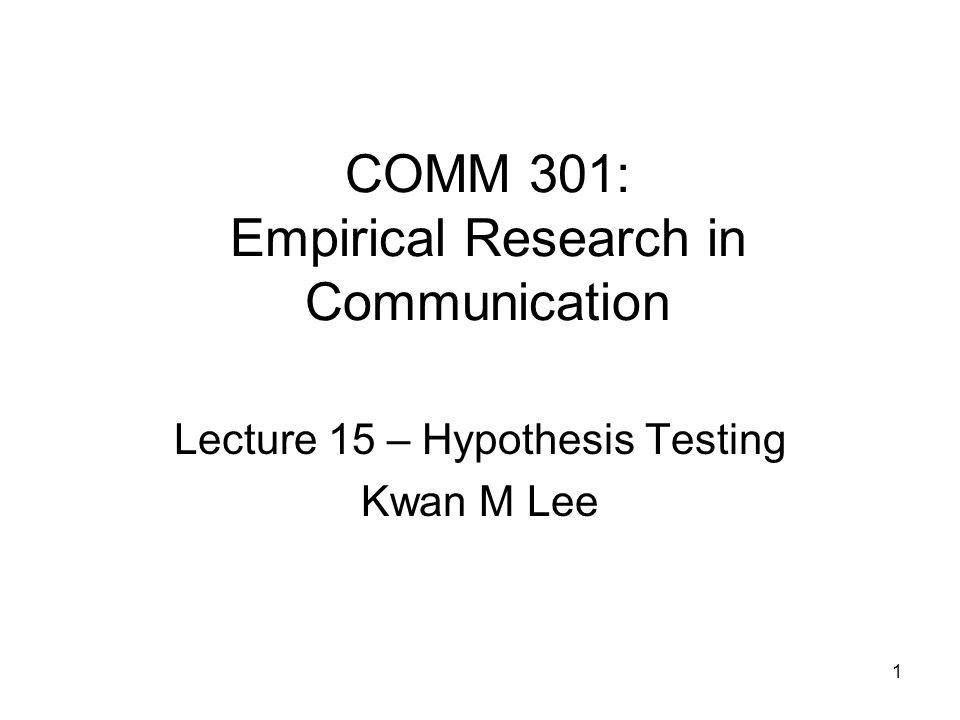 1 COMM 301: Empirical Research in Communication Lecture 15 – Hypothesis Testing Kwan M Lee
