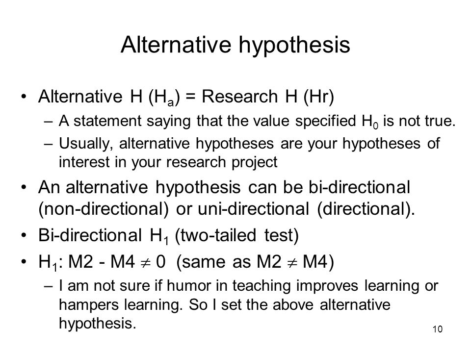 10 Alternative hypothesis Alternative H (H a ) = Research H (Hr) –A statement saying that the value specified H 0 is not true.