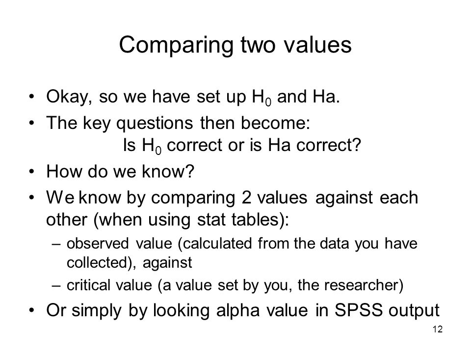 12 Comparing two values Okay, so we have set up H 0 and Ha.