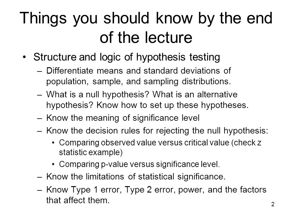 2 Things you should know by the end of the lecture Structure and logic of hypothesis testing –Differentiate means and standard deviations of population, sample, and sampling distributions.