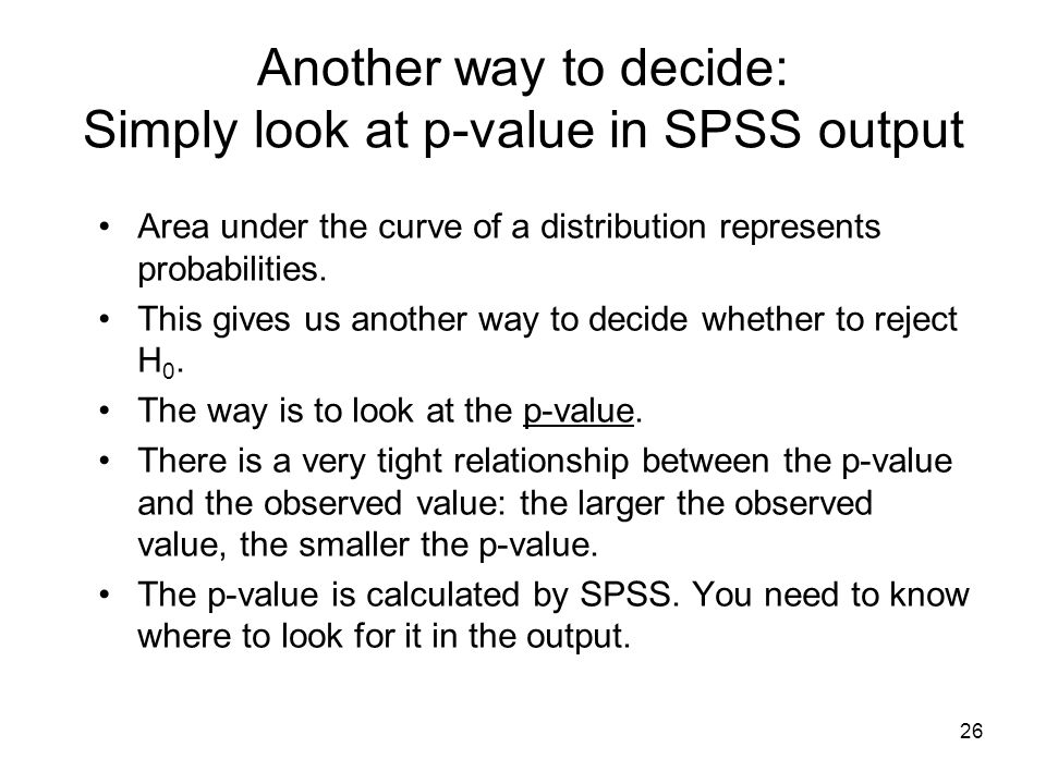 26 Another way to decide: Simply look at p-value in SPSS output Area under the curve of a distribution represents probabilities.