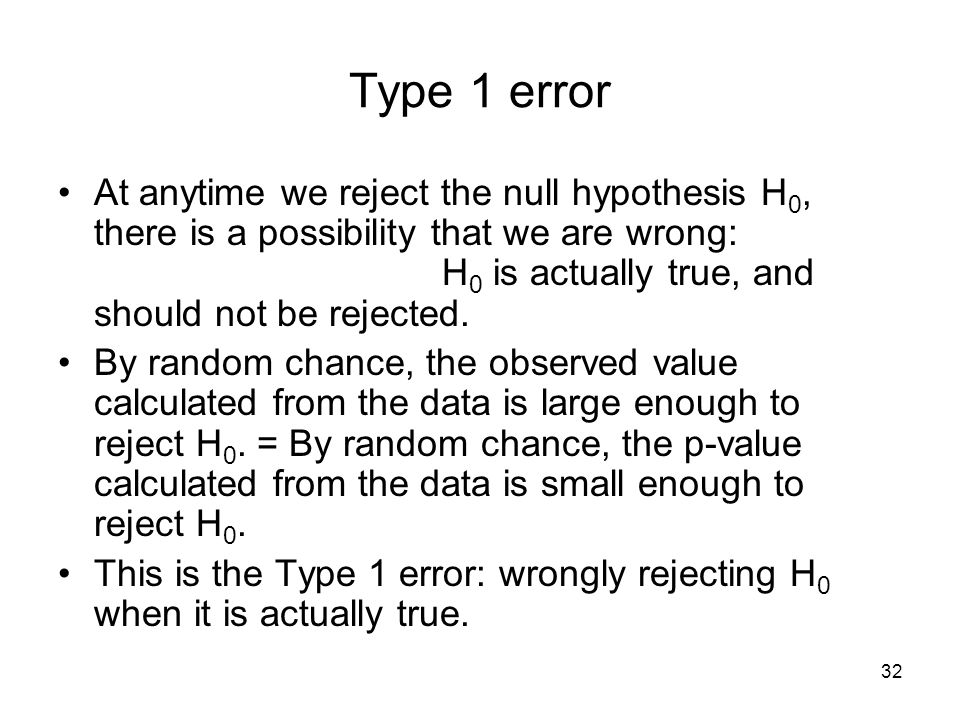 32 Type 1 error At anytime we reject the null hypothesis H 0, there is a possibility that we are wrong: H 0 is actually true, and should not be rejected.