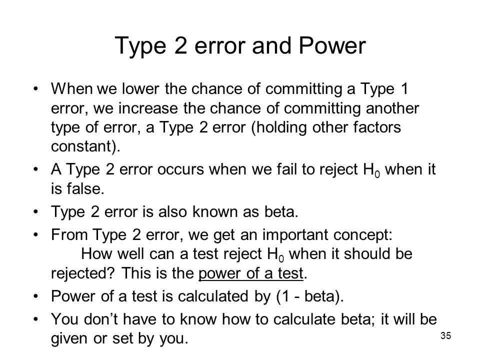 35 Type 2 error and Power When we lower the chance of committing a Type 1 error, we increase the chance of committing another type of error, a Type 2 error (holding other factors constant).
