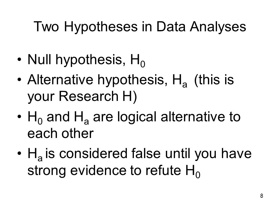8 Two Hypotheses in Data Analyses Null hypothesis, H 0 Alternative hypothesis, H a (this is your Research H) H 0 and H a are logical alternative to each other H a is considered false until you have strong evidence to refute H 0