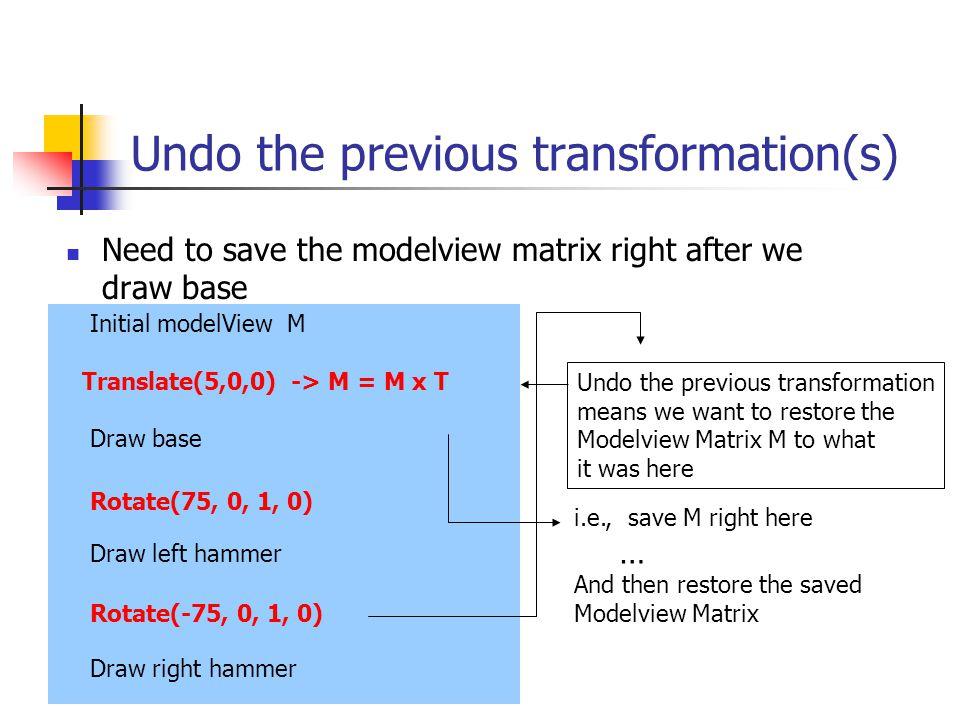 Undo the previous transformation(s) Need to save the modelview matrix right after we draw base Initial modelView M Draw base Draw left hammer Draw right hammer Translate(5,0,0) -> M = M x T Rotate(75, 0, 1, 0) Rotate(-75, 0, 1, 0) Undo the previous transformation means we want to restore the Modelview Matrix M to what it was here i.e., save M right here … And then restore the saved Modelview Matrix