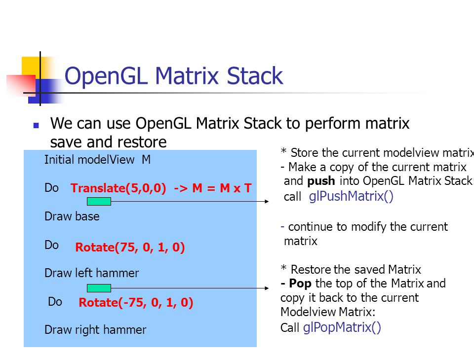 OpenGL Matrix Stack We can use OpenGL Matrix Stack to perform matrix save and restore Initial modelView M Do Draw base Do Draw left hammer Do Draw right hammer Translate(5,0,0) -> M = M x T Rotate(75, 0, 1, 0) Rotate(-75, 0, 1, 0) * Store the current modelview matrix - Make a copy of the current matrix and push into OpenGL Matrix Stack: call glPushMatrix() - continue to modify the current matrix * Restore the saved Matrix - Pop the top of the Matrix and copy it back to the current Modelview Matrix: Call glPopMatrix()