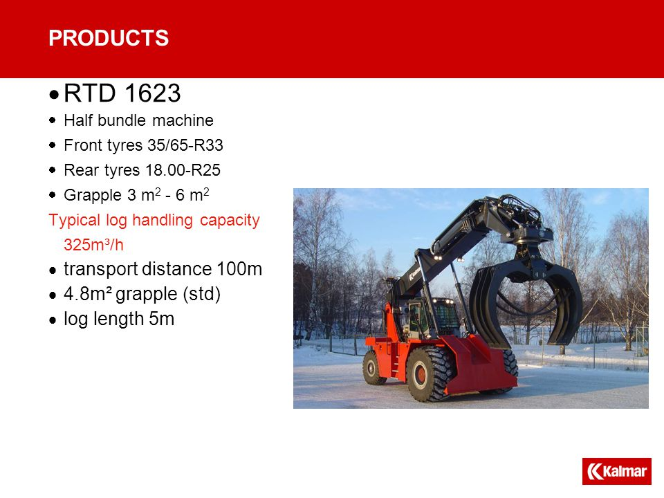 PRODUCTS  RTD 1623  Half bundle machine  Front tyres 35/65-R33  Rear tyres 18.00-R25  Grapple 3 m 2 - 6 m 2 Typical log handling capacity 325m³/h  transport distance 100m  4.8m² grapple (std)  log length 5m
