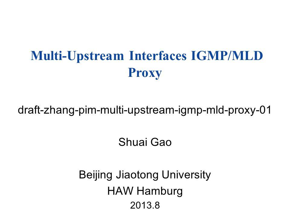 draft-zhang-pim-multi-upstream-igmp-mld-proxy-01 Shuai Gao Beijing Jiaotong University HAW Hamburg 2013.8 Multi-Upstream Interfaces IGMP/MLD Proxy