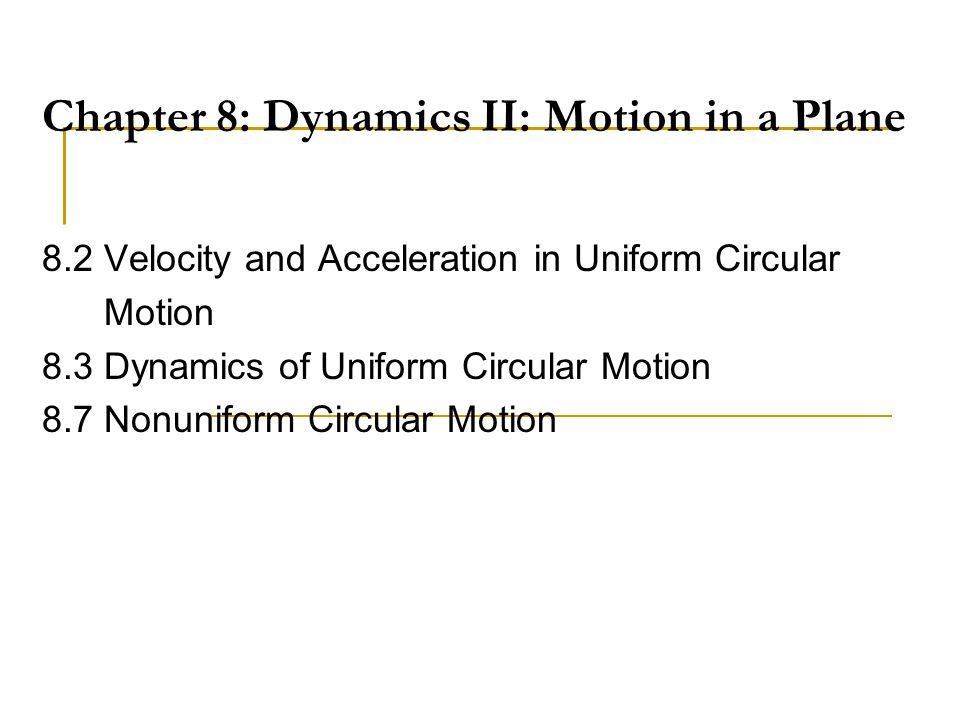 Chapter 8: Dynamics II: Motion in a Plane 8.2 Velocity and Acceleration in Uniform Circular Motion 8.3 Dynamics of Uniform Circular Motion 8.7 Nonunif