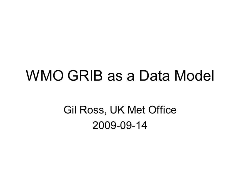 WMO GRIB as a Data Model Gil Ross, UK Met Office 2009-09-14