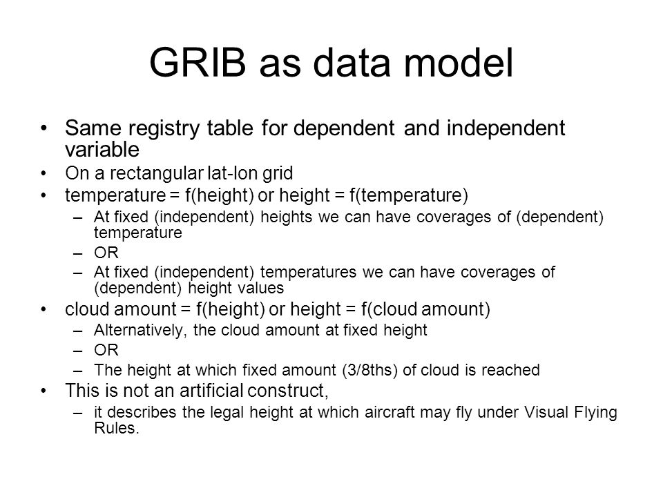 GRIB as data model Same registry table for dependent and independent variable On a rectangular lat-lon grid temperature = f(height) or height = f(temperature) –At fixed (independent) heights we can have coverages of (dependent) temperature –OR –At fixed (independent) temperatures we can have coverages of (dependent) height values cloud amount = f(height) or height = f(cloud amount) –Alternatively, the cloud amount at fixed height –OR –The height at which fixed amount (3/8ths) of cloud is reached This is not an artificial construct, –it describes the legal height at which aircraft may fly under Visual Flying Rules.