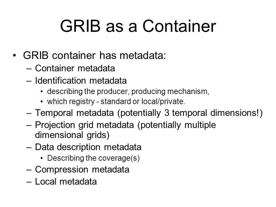 GRIB as a Container GRIB container has metadata: –Container metadata –Identification metadata describing the producer, producing mechanism, which registry - standard or local/private.
