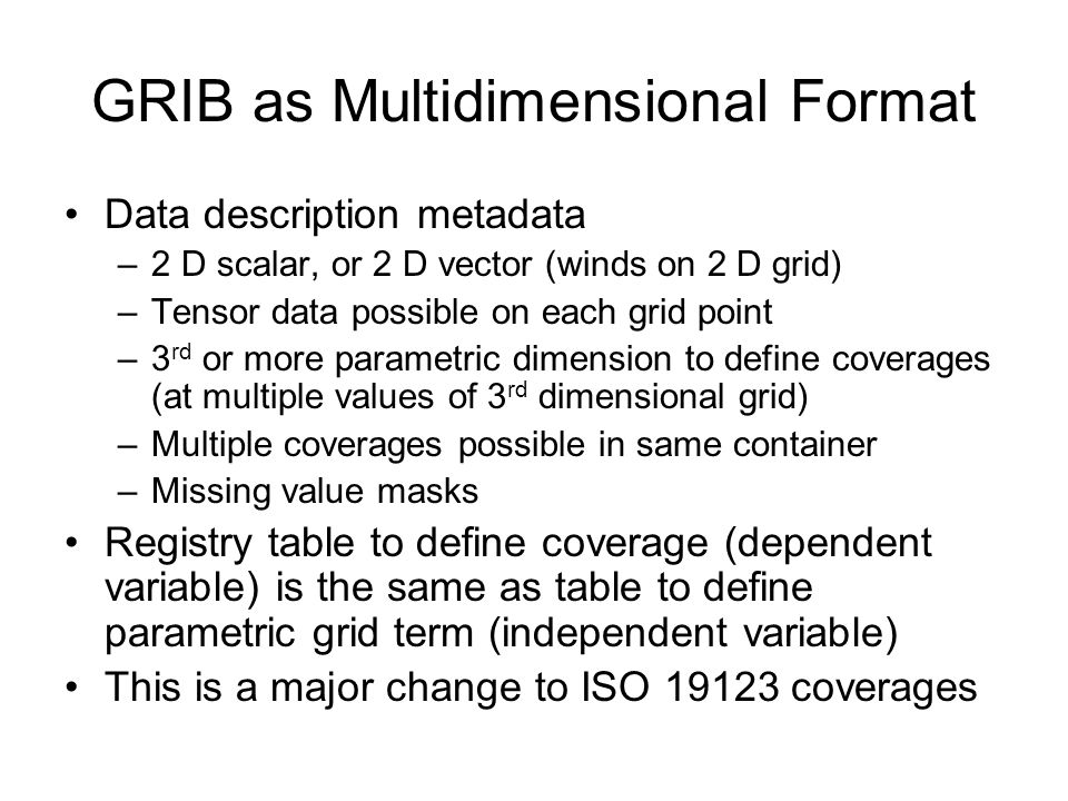 GRIB as Multidimensional Format Data description metadata –2 D scalar, or 2 D vector (winds on 2 D grid) –Tensor data possible on each grid point –3 rd or more parametric dimension to define coverages (at multiple values of 3 rd dimensional grid) –Multiple coverages possible in same container –Missing value masks Registry table to define coverage (dependent variable) is the same as table to define parametric grid term (independent variable) This is a major change to ISO coverages