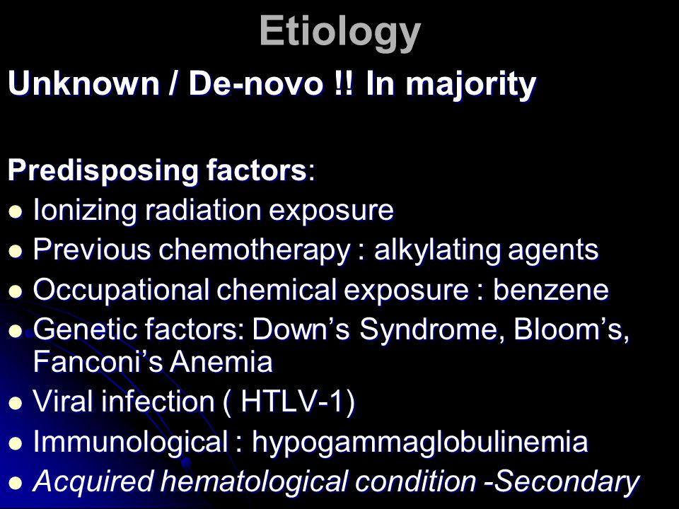 Etiology Unknown / De-novo !! In majority Predisposing factors: Ionizing radiation exposure Ionizing radiation exposure Previous chemotherapy : alkyla