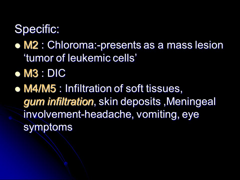 Specific: M2 : Chloroma:-presents as a mass lesion 'tumor of leukemic cells' M2 : Chloroma:-presents as a mass lesion 'tumor of leukemic cells' M3 : DIC M3 : DIC M4/M5 : Infiltration of soft tissues, gum infiltration, skin deposits,Meningeal involvement-headache, vomiting, eye symptoms M4/M5 : Infiltration of soft tissues, gum infiltration, skin deposits,Meningeal involvement-headache, vomiting, eye symptoms