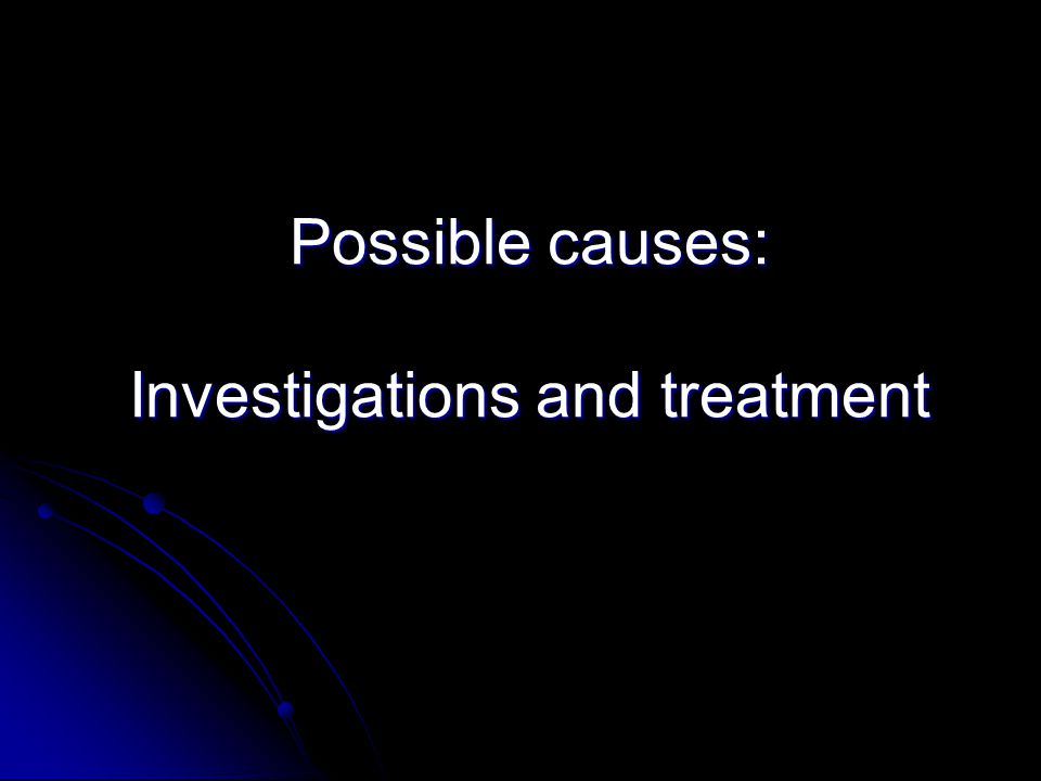 Possible causes: Investigations and treatment