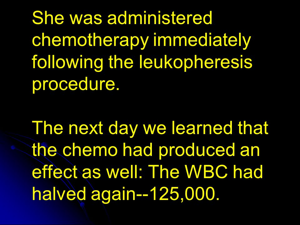 She was administered chemotherapy immediately following the leukopheresis procedure.