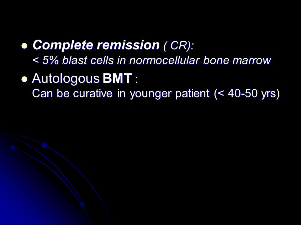 Complete remission ( CR): < 5% blast cells in normocellular bone marrow Complete remission ( CR): < 5% blast cells in normocellular bone marrow Autologous BMT : Can be curative in younger patient (< 40-50 yrs) Autologous BMT : Can be curative in younger patient (< 40-50 yrs)