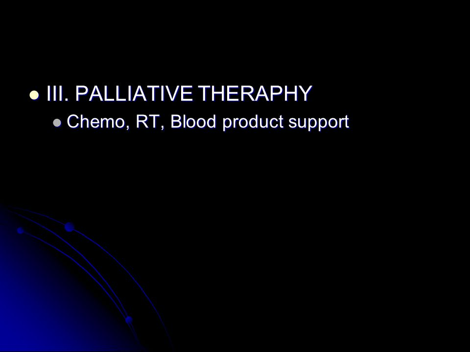 III. PALLIATIVE THERAPHY III. PALLIATIVE THERAPHY Chemo, RT, Blood product support Chemo, RT, Blood product support