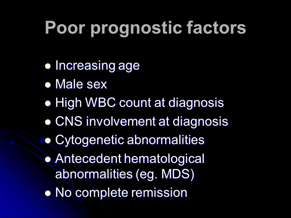 Poor prognostic factors Increasing age Increasing age Male sex Male sex High WBC count at diagnosis High WBC count at diagnosis CNS involvement at diagnosis CNS involvement at diagnosis Cytogenetic abnormalities Cytogenetic abnormalities Antecedent hematological abnormalities (eg.