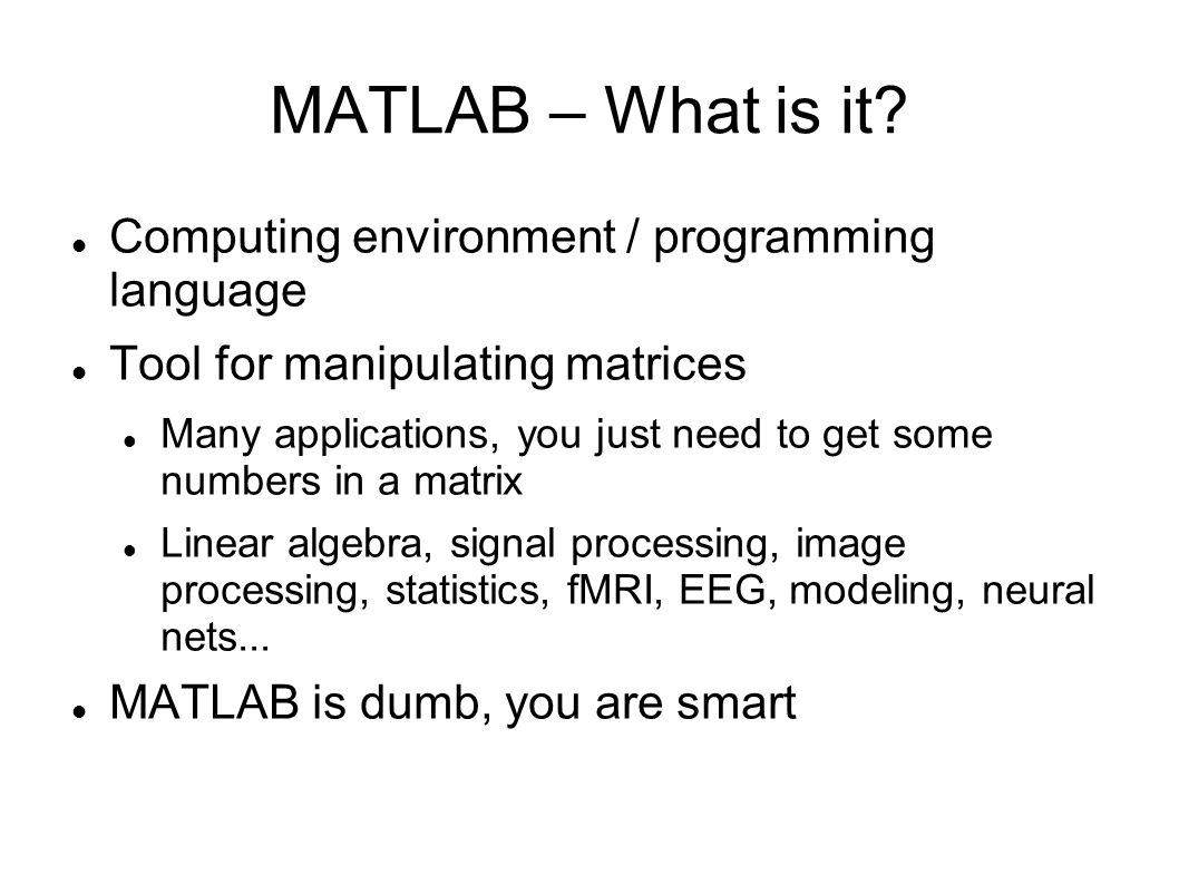 MATLAB – What is it? Computing environment / programming language Tool for manipulating matrices Many applications, you just need to get some numbers